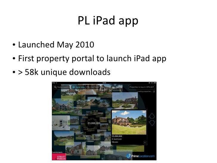 PL iPad app <ul><li>Launched May 2010 </li></ul><ul><li>First property portal to launch iPad app </li></ul><ul><li>> 58k u...