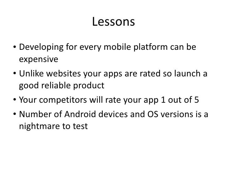 Lessons <ul><li>Developing for every mobile platform can be expensive </li></ul><ul><li>Unlike websites your apps are rate...