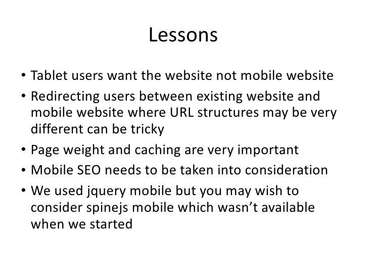 Lessons <ul><li>Tablet users want the website not mobile website </li></ul><ul><li>Redirecting users between existing webs...