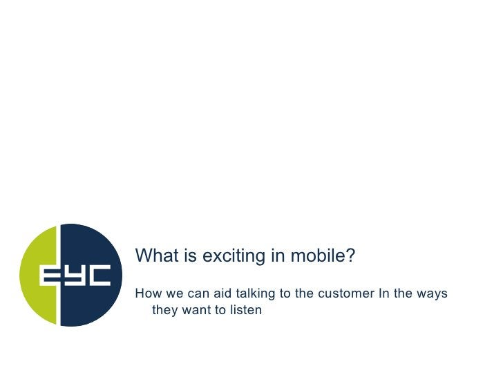 <ul><li>What is exciting in mobile? </li></ul>How we can aid talking to the customer In the ways they want to listen