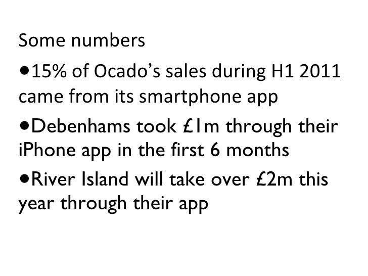 <ul><li>Some numbers </li></ul><ul><li>15% of Ocado ' s sales during H1 2011 came from its smartphone app </li></ul><ul><l...