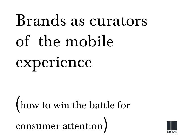 Brands as curators of  the mobile experience  ( how to win the battle for consumer attention )