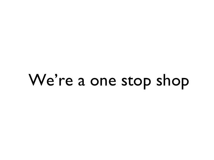 We're a one stop shop