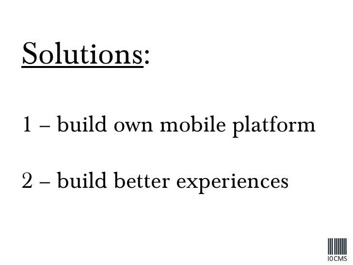 Solutions : 1 – build own mobile platform 2 – build better experiences
