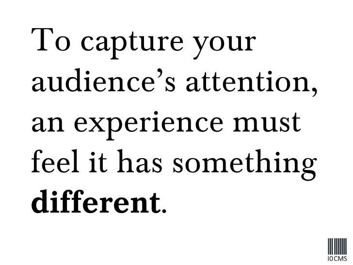 To capture your audience's attention, an experience must feel it has something  different .