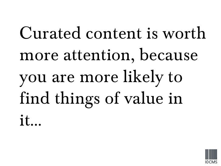Curated content is worth more attention, because you are more likely to find things of value in it…