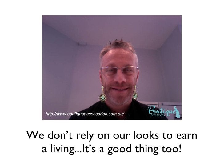 We don't rely on our looks to earn a living...It's a good thing too!