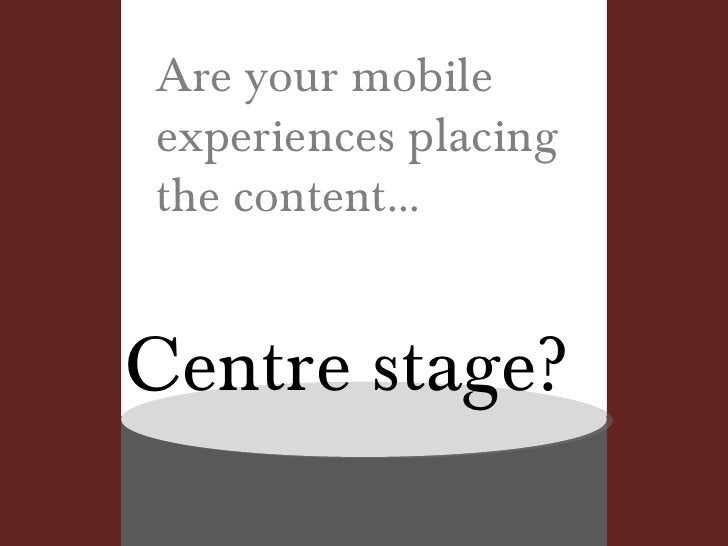 Are your mobile experiences placing the content... Centre stage?