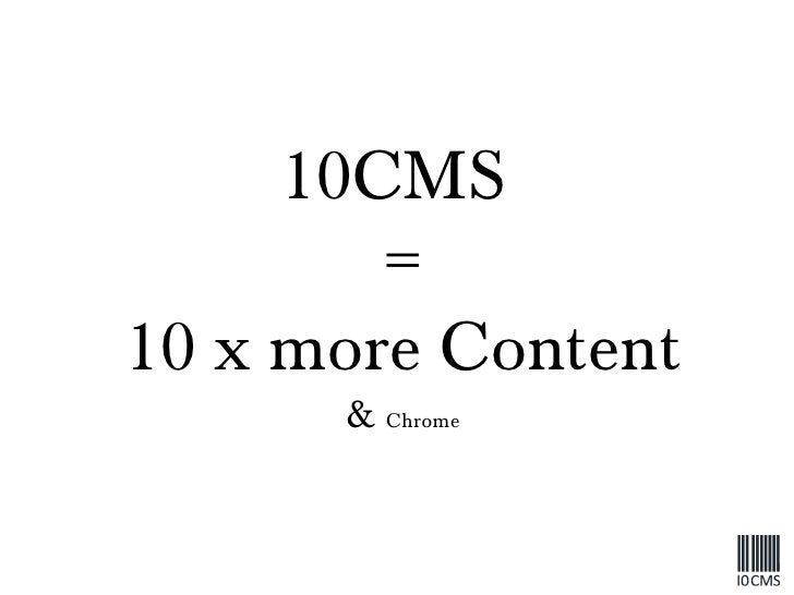 10CMS  = 10 x more Content &  Chrome
