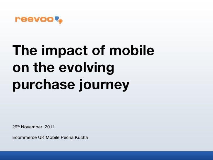 The impact of mobile  on the evolving  purchase journey 29 th  November, 2011 Ecommerce UK Mobile Pecha Kucha