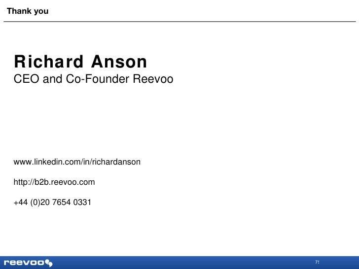 Thank you Richard Anson CEO and Co-Founder Reevoo www.linkedin.com/in/richardanson http://b2b.reevoo.com +44 (0)20 7654 0331
