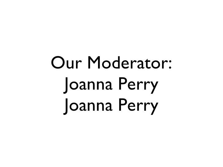 Our Moderator: Joanna Perry Joanna Perry