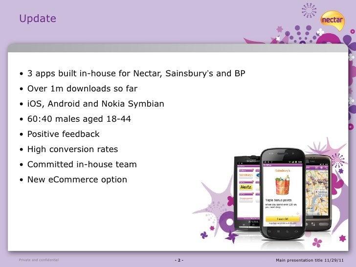 Update <ul><li>3 apps built in-house for Nectar, Sainsbury ' s and BP </li></ul><ul><li>Over 1m downloads so far </li></ul...