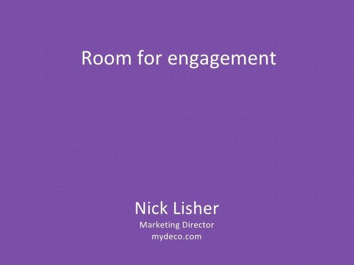 Nick Lisher Marketing Director mydeco.com Room for engagement