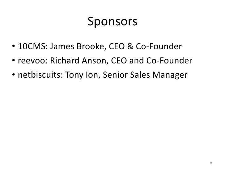 Sponsors <ul><li>10CMS: James Brooke, CEO & Co-Founder </li></ul><ul><li>reevoo: Richard Anson, CEO and Co-Founder </li></...