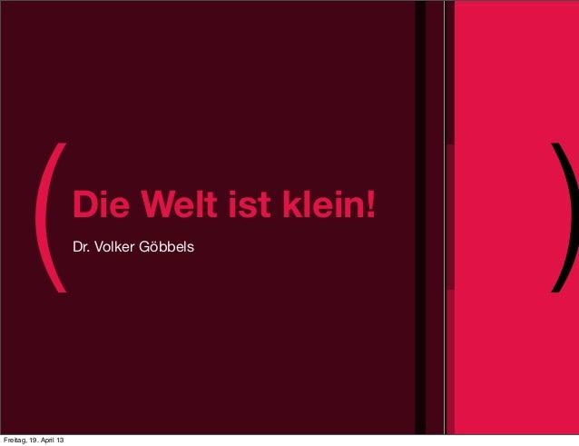 ( )Die Welt ist klein!Dr. Volker GöbbelsFreitag, 19. April 13