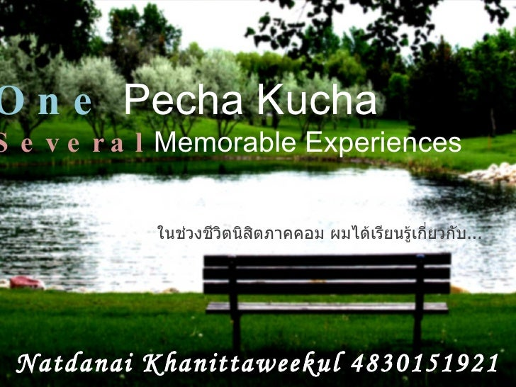 One  Pecha Kucha Several  Memorable Experiences Natdanai Khanittaweekul 4830151921 ในช่วงชีวิตนิสิตภาคคอม ผมได้เรียนรู้เกี...