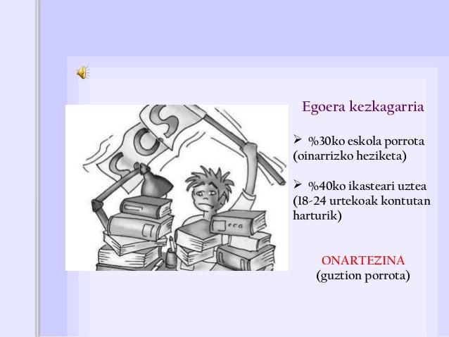 Horren arrazoiak 1. Eskolatik kanpokoak:  Administrazioa: baliabide eskasak, politika ezegokiak…  Familia giroa  Inguru...
