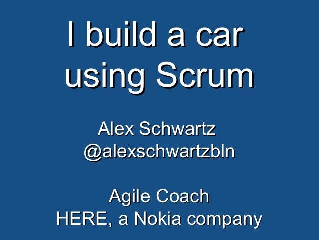 I build a carI build a car using Scrumusing Scrum Alex SchwartzAlex Schwartz @alexschwartzbln@alexschwartzbln Agile CoachA...
