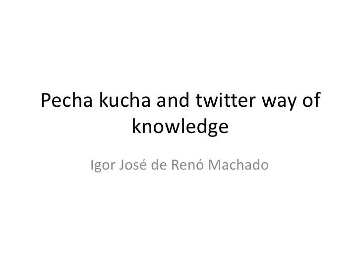 Pecha kuchaandtwitterwayofknowledge<br />Igor José de Renó Machado<br />