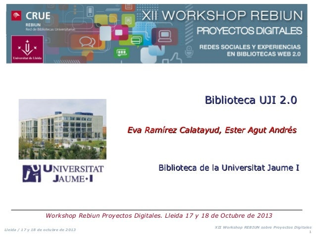 Biblioteca UJI 2.0 Eva Ramírez Calatayud, Ester Agut Andrés  Biblioteca de la Universitat Jaume I  Workshop Rebiun Proyect...