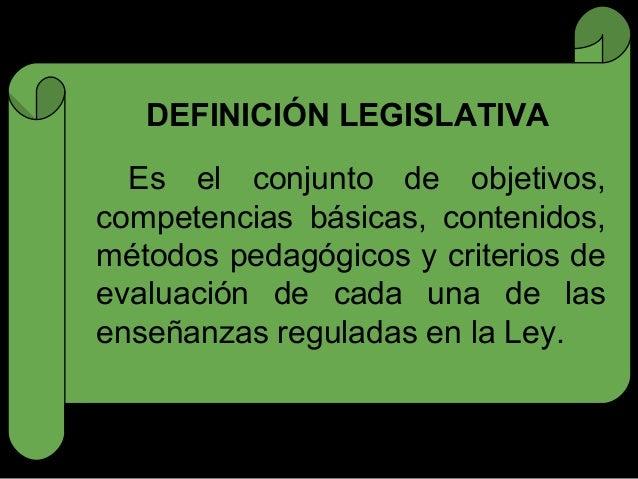 DEFINICIÓN LEGISLATIVA  Es el conjunto de objetivos,competencias básicas, contenidos,métodos pedagógicos y criterios deeva...