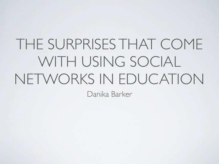THE SURPRISES THAT COME   WITH USING SOCIAL NETWORKS IN EDUCATION         Danika Barker