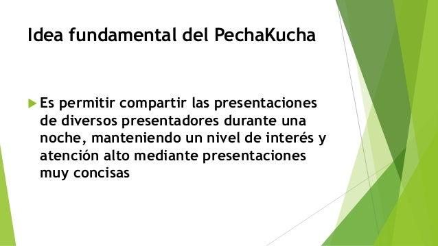 Idea fundamental del PechaKucha  Es permitir compartir las presentaciones de diversos presentadores durante una noche, ma...