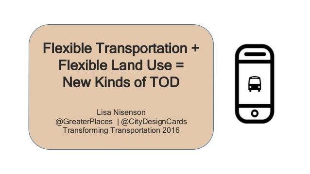 Flexible Transportation + Flexible Land Use = New Kinds of TOD Lisa Nisenson @GreaterPlaces | @CityDesignCards Transformin...