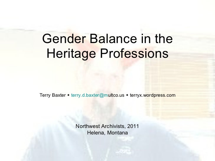 Gender Balance in the Heritage Professions Terry Baxter     [email_address] ultco.us    terryx.wordpress.com Northwest A...