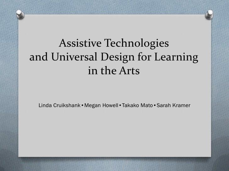 Assistive Technologiesand Universal Design for Learning           in the Arts Linda Cruikshank•Megan Howell•Takako Mato•Sa...