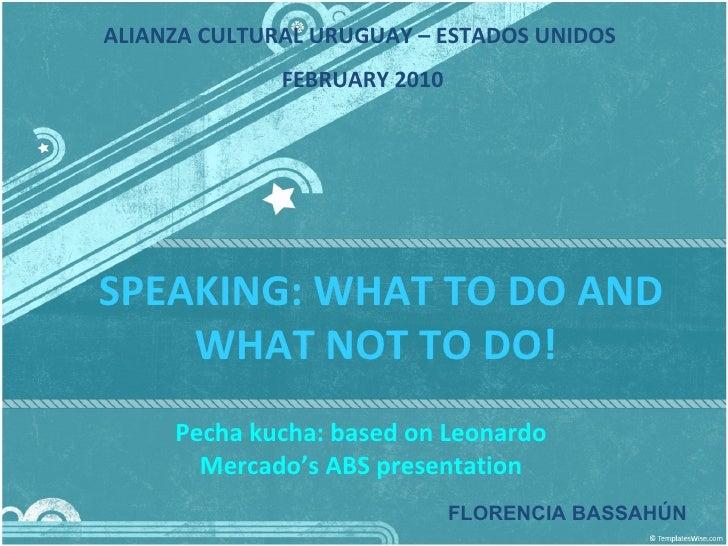 SPEAKING: WHAT TO DO AND WHAT NOT TO DO!  Pecha kucha: based on Leonardo Mercado's ABS presentation FLORENCIA BASSAHÚN ALI...