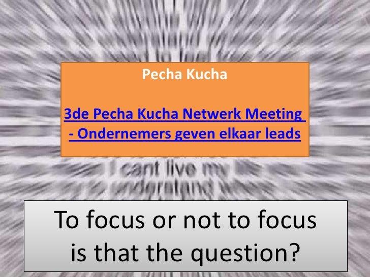 PechaKucha3de Pecha Kucha Netwerk Meeting - Ondernemers geven elkaar leads<br />To focus or not to focusis that the questi...