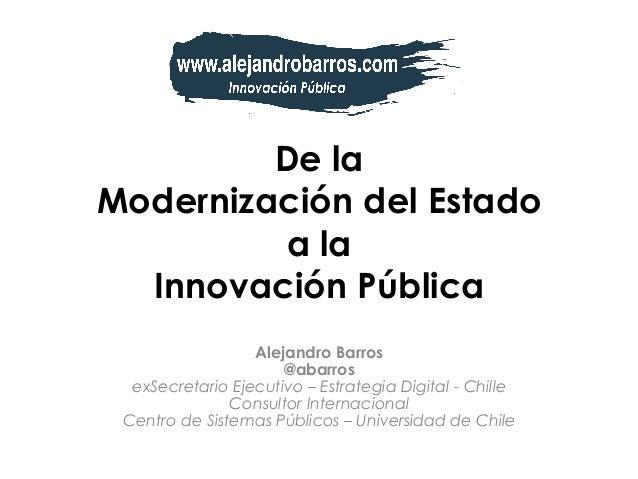 De la Modernización del Estado a la Innovación Pública Alejandro Barros @abarros exSecretario Ejecutivo – Estrategia Digit...