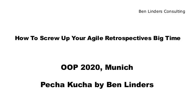Ben Linders Consulting How To Screw Up Your Agile Retrospectives Big Time OOP 2020, Munich Pecha Kucha by Ben Linders