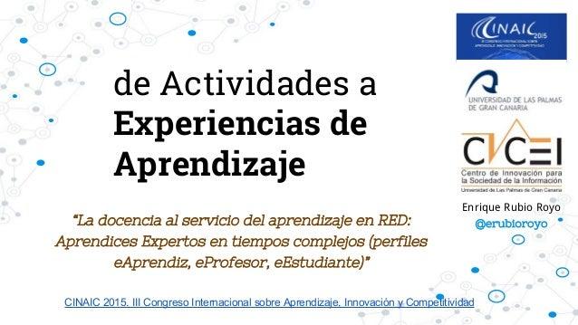 """de Actividades a Experiencias de Aprendizaje """"La docencia al servicio del aprendizaje en RED: Aprendices Expertos en tiemp..."""
