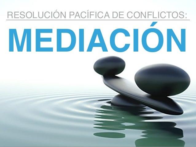MEDIACIÓN RESOLUCIÓN PACÍFICA DE CONFLICTOS: