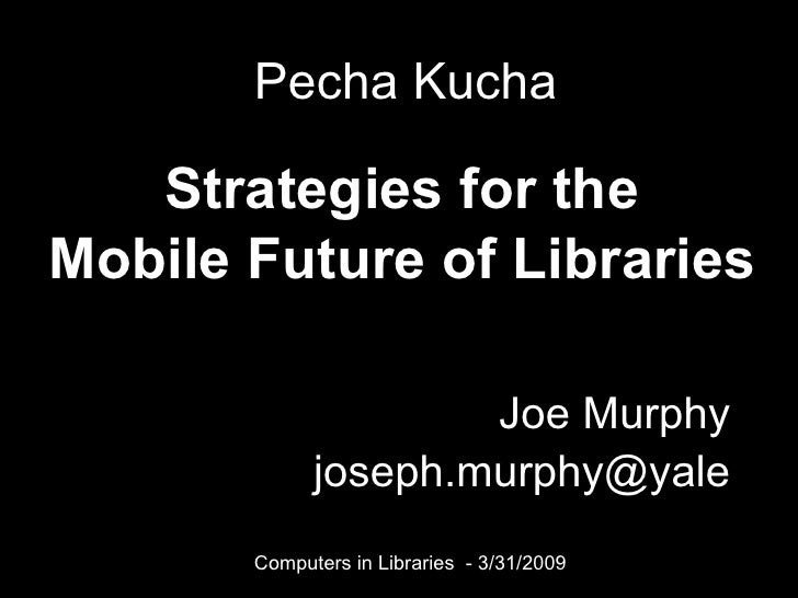 Joe Murphy [email_address] Strategies for the Mobile Future of Libraries Pecha Kucha Computers in Libraries  - 3/31/2009