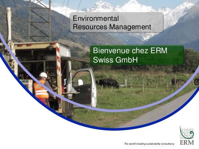 PECHAKUCHA The world's leading sustainability consultancy Environmental Resources Management Bienvenue chez ERM Swiss GmbH
