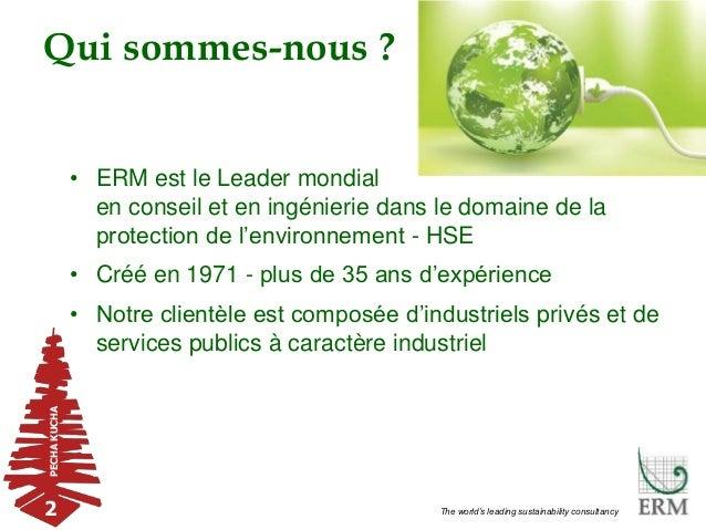 PECHAKUCHA 2 The world's leading sustainability consultancy Qui sommes-nous ? • ERM est le Leader mondial en conseil et en...
