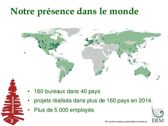 PECHAKUCHA 3 The world's leading sustainability consultancy Notre présence dans le monde • 160 bureaux dans 40 pays • proj...