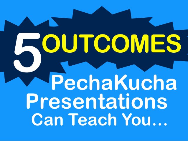 Can Teach You… 5OUTCOMES PechaKucha Presentations