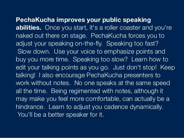 PechaKucha improves your public speaking abilities. Once you start, it's a roller coaster and you're naked out there on s...
