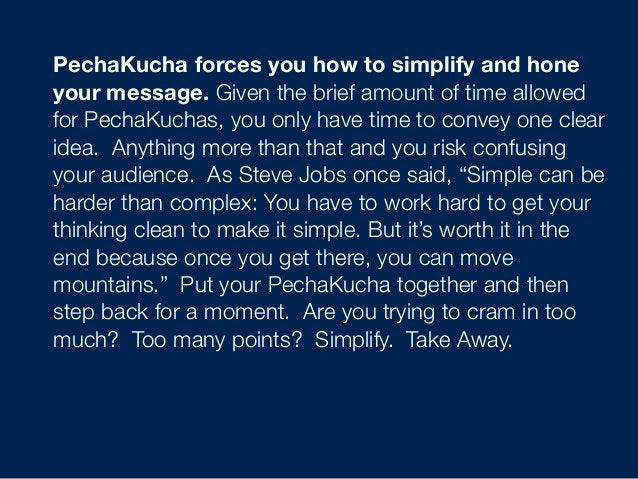 PechaKucha forcesyou how to simplify and hone yourmessage. Given the brief amount of time allowed for PechaKuchas, you o...