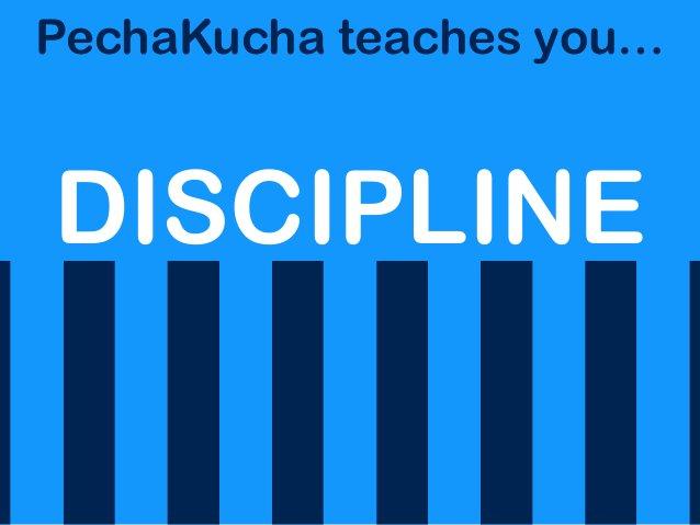PechaKucha teaches you… DISCIPLINE