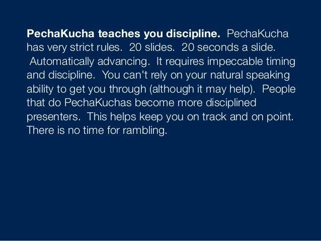 PechaKucha teaches you discipline. PechaKucha has very strict rules. 20 slides. 20 seconds a slide. Automatically advan...