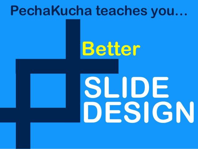 PechaKucha teaches you… Better SLIDE DESIGN