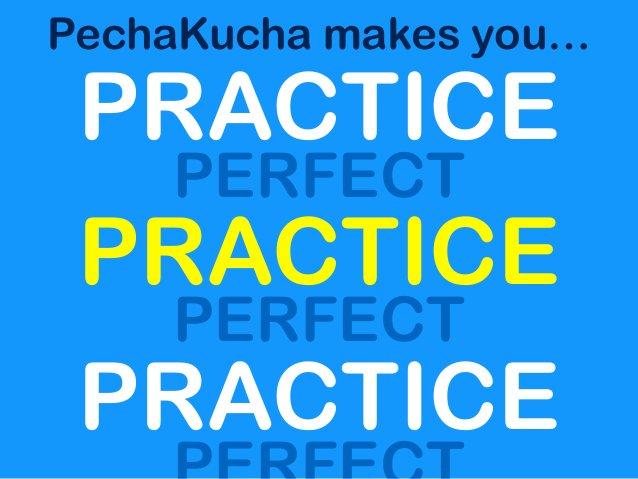 PechaKucha makes you… PRACTICE PERFECT PRACTICE PERFECT PRACTICE