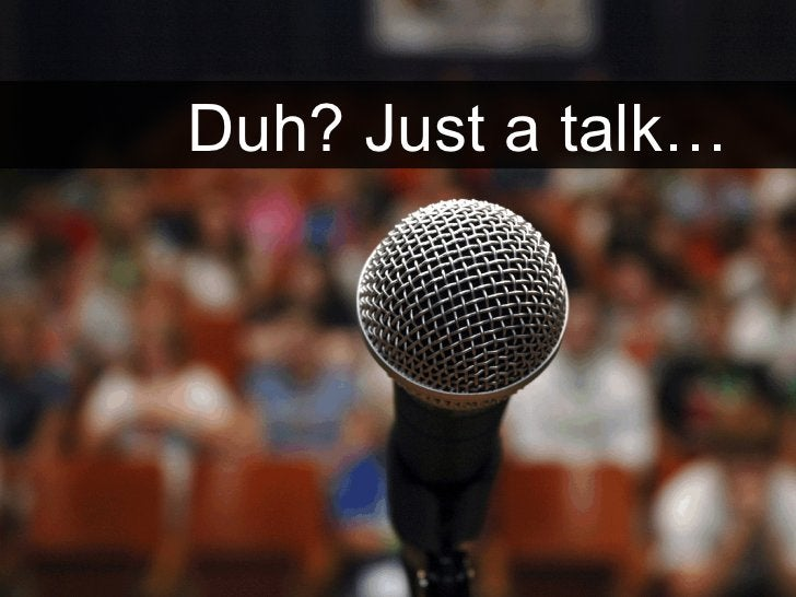 ?   Duh? Just a talk…