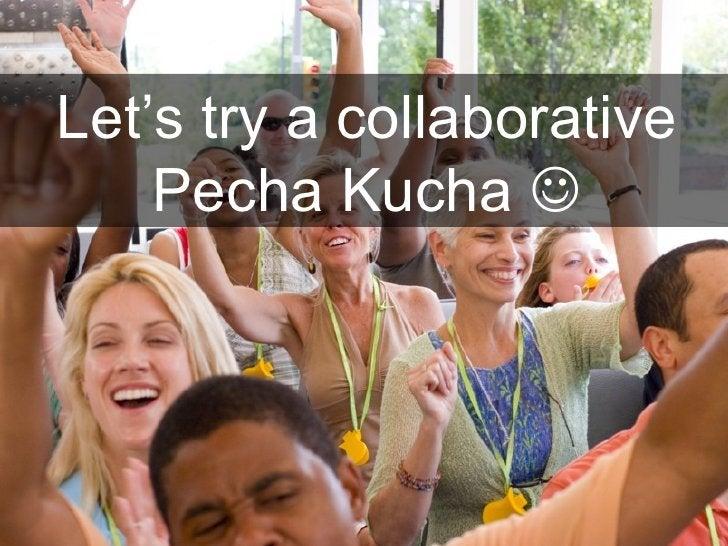 Let's try a collaborative    Pecha Kucha 